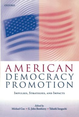American Democracy Promotion: Impulses, Strategies, and Impacts