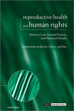 Reproductive Health and Human Rights: Integrating Medicine, Ethics, and Law