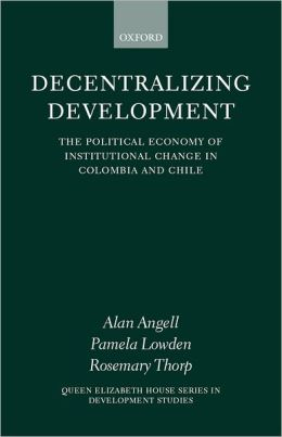 Decentralizing Development: The Political Economy of Institutional Change in Columbia and Chile