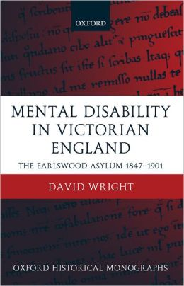 Mental Disability in Victorian England : The Earlswood Asylum 1847-1901