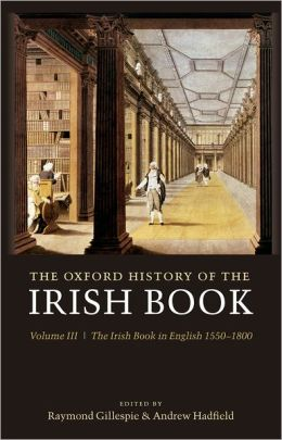 The Oxford History of the Irish Book: Volume III: The Irish Book in English, 1550-1800