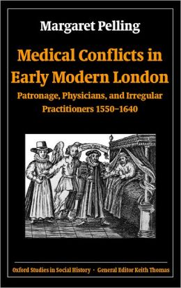 Medical Conflicts in Early Modern London (Oxford Studies in Social History Series): Patronage, Physicians, and Irregular Practitioners 1550-1640