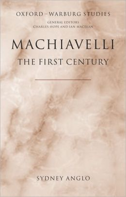 Machiavelli - The First Century: Studies in Enthusiasm, Hostility, and Irrelevance