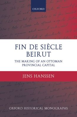 Fin de Sii'Acle Beirut: The Making of an Ottoman Provincial Capital
