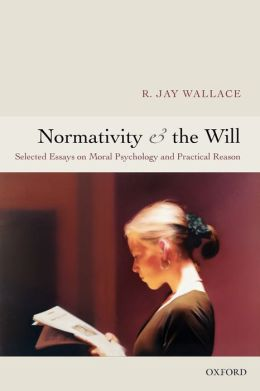 Normativity and the Will: Selected Essays on Moral Psychology and Practical Reason
