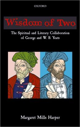 Wisdom of Two: The Spiritual and Literary Collaboration of George and W. B. Yeats