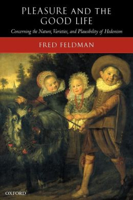 Pleasure and the Good Life: Concerning the Nature, Varieties, and Plausibility of Hedonism