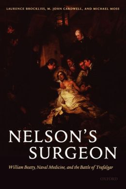 Nelson's Surgeon: William Beatty, Naval Medicine, and the Battle of Trafalgar John Cardwell, Laurence Brockliss, Michael Moss