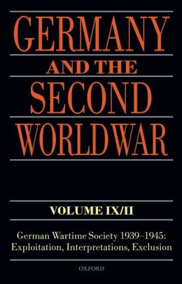 Germany and the Second World War Volume IX/II: German Wartime Society 1939-1945: Exploitation, Interpretations, Exclusion