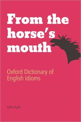 From the Horse's Mouth: Oxford Dictionary of English Idioms