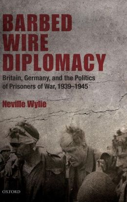 Barbed Wire Diplomacy: Britain, Germany, and the Politics of Prisoners of War, 1939-1945