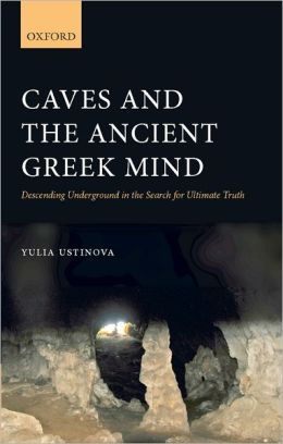 Caves and the Ancient Greek Mind: Descending Underground in the Search for Ultimate Truth