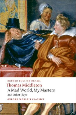 A Mad World, My Masters and Other Plays: A Mad World, My Masters; Michaelmas Term; A trick to Catch the Old One; No Wit, No Help Like a Woman's