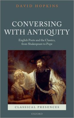Conversing with Antiquity: English Poets and the Classics, from Shakespeare to Pope (Classical Presences Series)