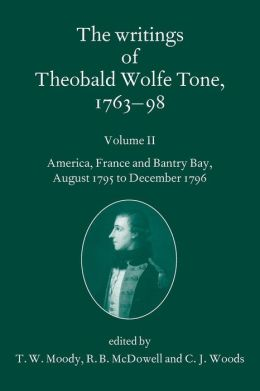 The Writings of Theobald Wolfe Tone 1763-98: Volume II: America, France, and Bantry Bay, August 1795 to December 1796 Volume II: America, France, and Bantry Bay, August 1795 to December 1796