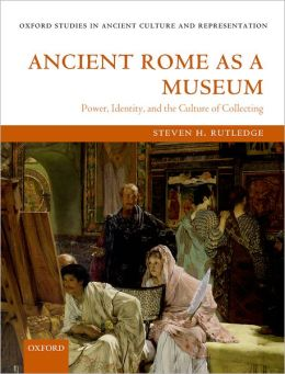 Ancient Rome As a Museum: Power, Identity, and the Culture of Collecting