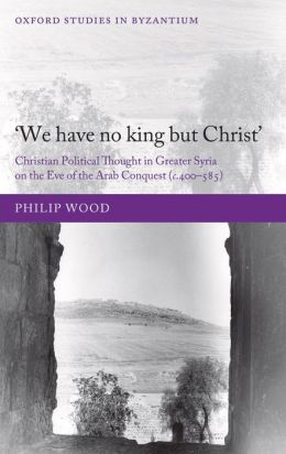 'We have no king but Christ': Christian Political Thought in Greater Syria on the Eve of the Arab Conquest (c.400-585)