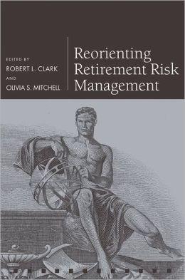 Reorienting Retirement Risk Management