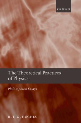 The Theoretical Practices of Physics: Philosophical Essays