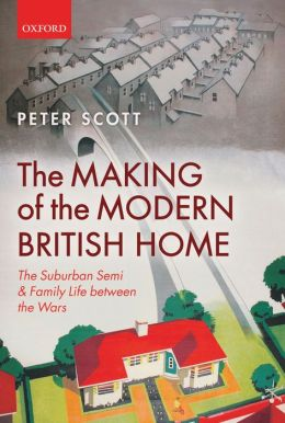 The Making of the Modern British Home: The Suburban Semi and Family Life between the Wars