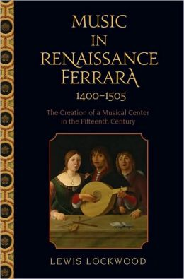 Music in Renaissance Ferrara 1400-1505: The Creation of a Musical Center in the Fifteenth Century: The Creation of a Musical Center in the Fifteenth Century