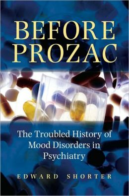 Before Prozac: The Troubled History of Mood Disorders in Psychiatry: The Troubled History of Mood Disorders in Psychiatry