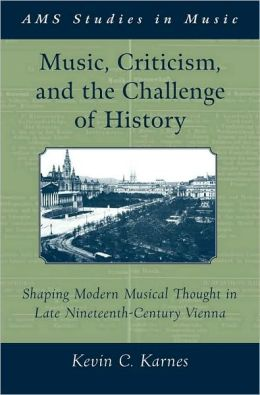 Music, Criticism, and the Challenge of History: Shaping Modern Musical Thought in Late Nineteenth Century Vienna: Shaping Modern Musical Thought in Late Nineteenth Century Vienna