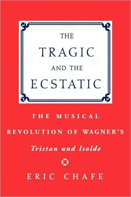 The Tragic and the Ecstatic : The Musical Revolution of Wagner's Tristan and Isolde