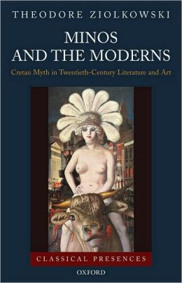 Minos and the Moderns: Cretan Myth in Twentieth-Century Literature and Art: Cretan Myth in Twentieth-Century Literature and Art