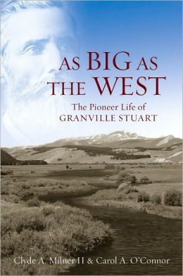 As Big as the West: The Pioneer Life of Granville Stuart: The Pioneer Life of Granville Stuart