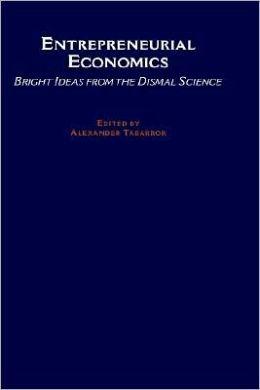 Entrepreneurial Economics: Bright Ideas from Dismal Science