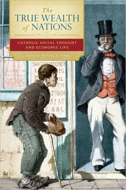 The True Wealth of Nations: Catholic Social Thought and Economic Life