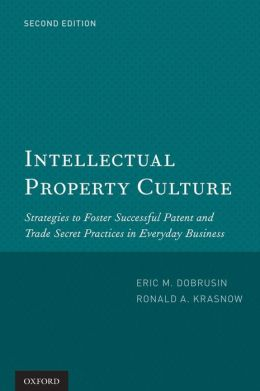 Intellectual Property Culture: Strategies to Foster Successful Patent and Trade Secret Practices in Everyday Business Eric M. Dobrusin and Ronald A Krasnow