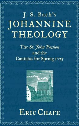 J. S. Bach's Johannine Theology: The St. John Passion and the Cantatas for Spring 1725