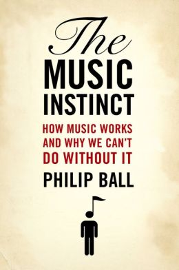 The Music Instinct: How Music Works and Why We Can't Do Without It