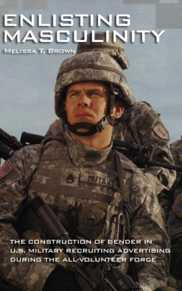 Enlisting Masculinity: The Construction of Gender in US Military Recruiting Advertising during the All-Volunteer Force
