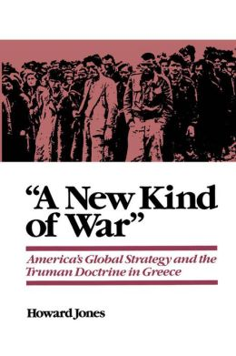 ''A New Kind of War'': America's Global Strategy and the Truman Doctrine in Greece