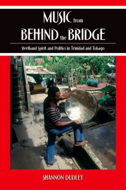 Music from behind the Bridge: Steelband Aesthetics and Politics in Trinidad and Tobago