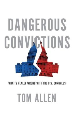 Dangerous Convictions: What's Really Wrong with the U.S. Congress