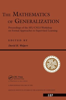The Mathematics of Generalization: The Proceedings of the SFI - CNLS Workshop on Formal Approaches to Supervised Learning