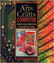 The Arts and Crafts Computer : Using Your Computer as an Artist's Tool