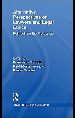 Alternative Perspectives on Lawyers and Legal Ethics: Reimagining the Profession (Routledge Research in Legal Ethics) Reid Mortensen, Francesca Bartlett and Kieran Tranter