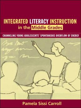 Integrated Literacy Instruction in the Middle Grades : Channeling Young Adolescents' Spontaneous Overflow of Energy