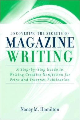 Uncovering the Secrets of Magazine Writing: A Step-by-Step Guide to Writing Creative Nonfiction for Print and Internet Publication