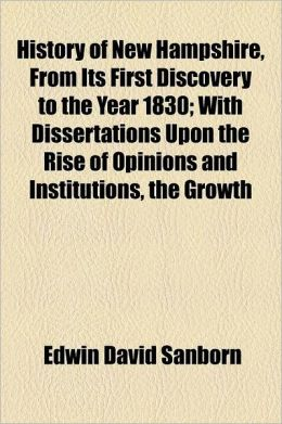 History of New Hampshire, from Its First Discovery to the Year 1830; With Dissertations Upon the Rise of Opinions and Institutions, the Growth of Agri