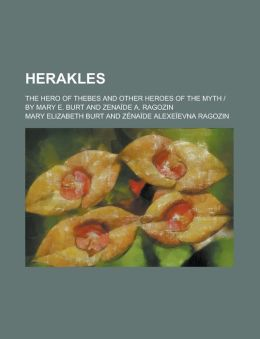 Herakles; The Hero of Thebes and Other Heroes of the Myth - By Mary E. Burt and Zenaide A. Ragozin