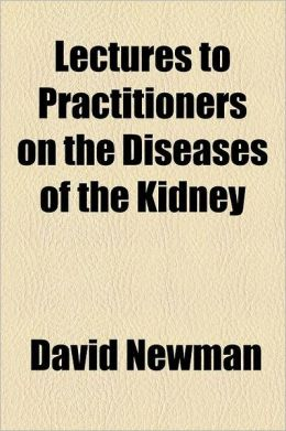Lectures to Practitioners on the Diseases of the Kidney