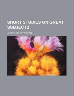 Short Studies On Great Subjects (Volume 1)