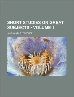 Short Studies On Great Subjects (Volume 1)