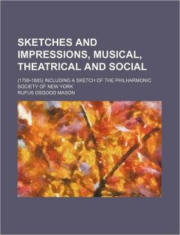 Sketches And Impressions, Musical, Theatrical And Social; (1799-1885) Including A Sketch Of The Philharmonic Society Of New York